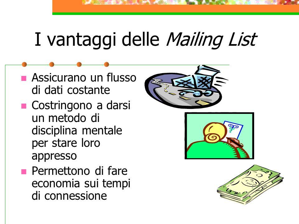 I vantaggi delle Mailing List Assicurano un flusso di dati costante Costringono a darsi un metodo di disciplina mentale per stare loro appresso Permettono di fare economia sui tempi di connessione