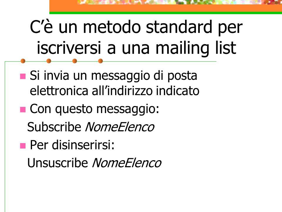 Cè un metodo standard per iscriversi a una mailing list Si invia un messaggio di posta elettronica allindirizzo indicato Con questo messaggio: Subscribe NomeElenco Per disinserirsi: Unsuscribe NomeElenco
