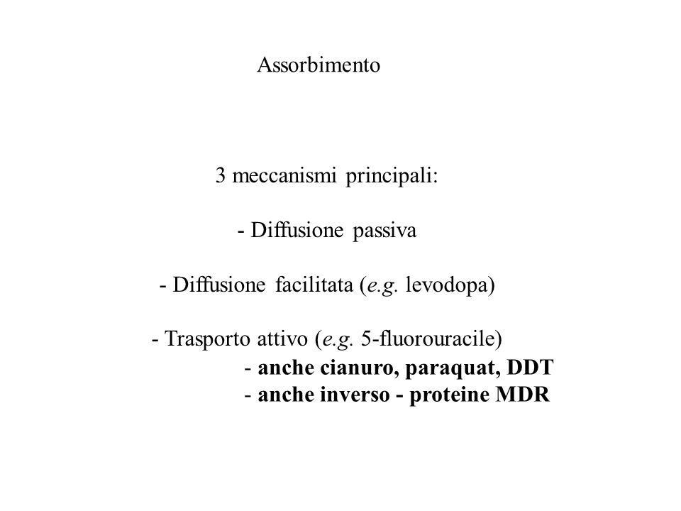 Assorbimento 3 meccanismi principali: - Diffusione passiva - Diffusione facilitata (e.g. levodopa) - Trasporto attivo (e.g. 5-fluorouracile) - anche c