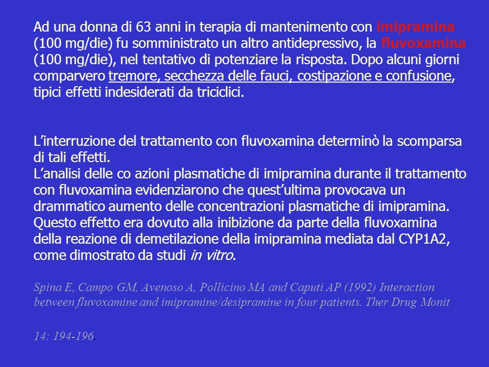 CYP1A2 Ad una donna di 63 anni in terapia di mantenimento con imipramina (100 mg/die) fu somministrato un altro antidepressivo, la fluvoxamina (100 mg