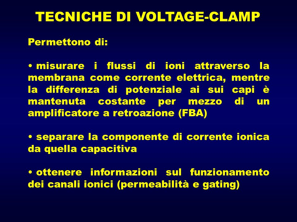 TECNICHE DI VOLTAGE-CLAMP Permettono di: misurare i flussi di ioni attraverso la membrana come corrente elettrica, mentre la differenza di potenziale