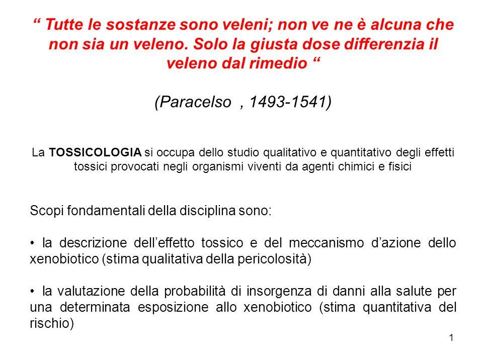1 Tutte le sostanze sono veleni; non ve ne è alcuna che non sia un veleno. Solo la giusta dose differenzia il veleno dal rimedio (Paracelso, 1493-1541