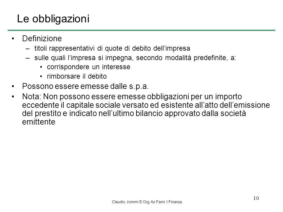 Claudio Jommi © Org Az Farm I Finanza 10 Le obbligazioni Definizione –titoli rappresentativi di quote di debito dellimpresa –sulle quali limpresa si impegna, secondo modalità predefinite, a: corrispondere un interesse rimborsare il debito Possono essere emesse dalle s.p.a.