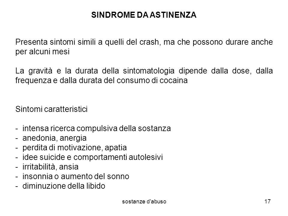 sostanze d'abuso17 SINDROME DA ASTINENZA Presenta sintomi simili a quelli del crash, ma che possono durare anche per alcuni mesi La gravità e la durat
