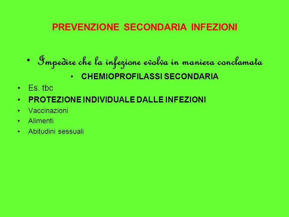 PREVENZIONE SECONDARIA INFEZIONI Impedire che la infezione evolva in maniera conclamata CHEMIOPROFILASSI SECONDARIA Es. tbc PROTEZIONE INDIVIDUALE DAL