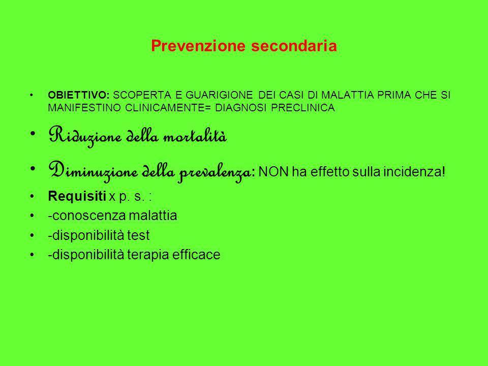 Prevenzione secondaria OBIETTIVO: SCOPERTA E GUARIGIONE DEI CASI DI MALATTIA PRIMA CHE SI MANIFESTINO CLINICAMENTE= DIAGNOSI PRECLINICA Riduzione dell