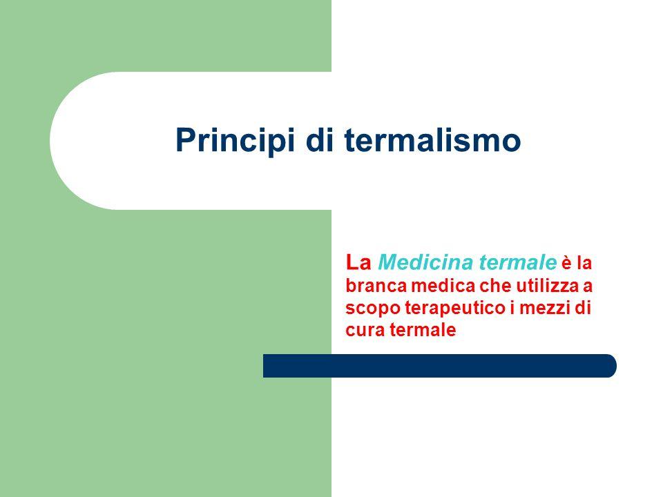 Principi di termalismo La Medicina termale è la branca medica che utilizza a scopo terapeutico i mezzi di cura termale