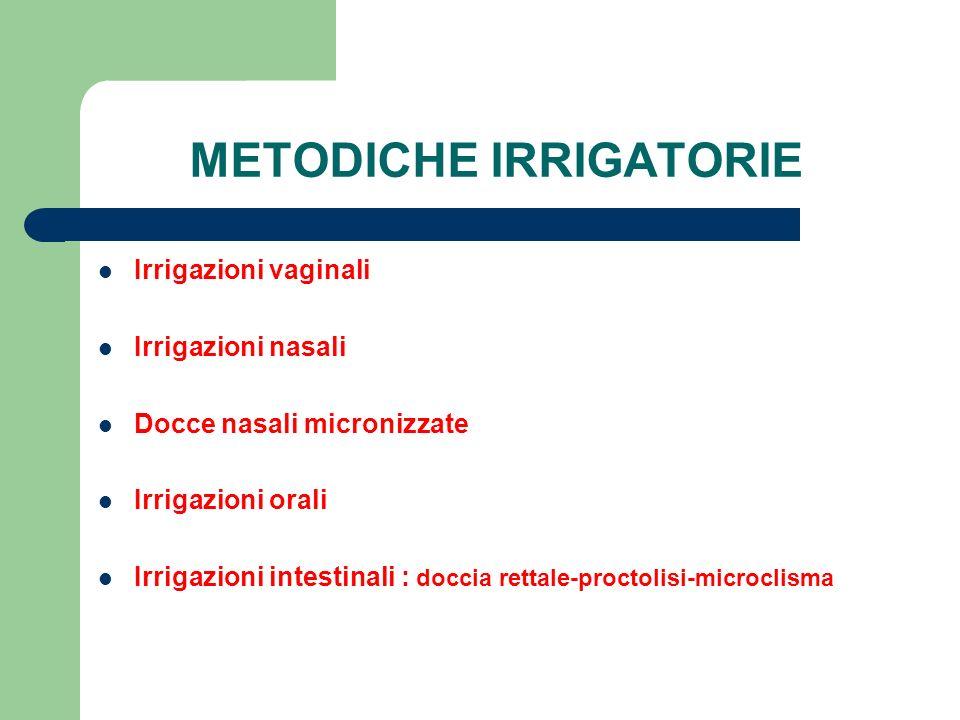 METODICHE IRRIGATORIE Irrigazioni vaginali Irrigazioni nasali Docce nasali micronizzate Irrigazioni orali Irrigazioni intestinali : doccia rettale-pro