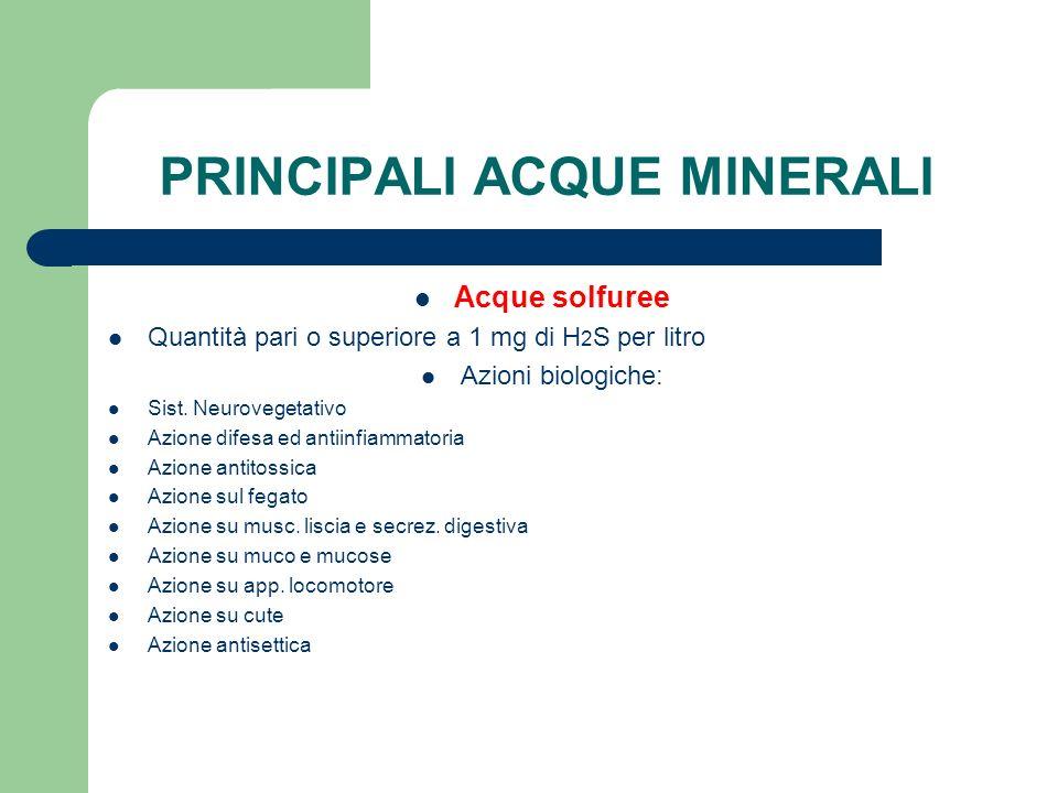 PRINCIPALI ACQUE MINERALI Acque solfuree Quantità pari o superiore a 1 mg di H 2 S per litro Azioni biologiche: Sist. Neurovegetativo Azione difesa ed