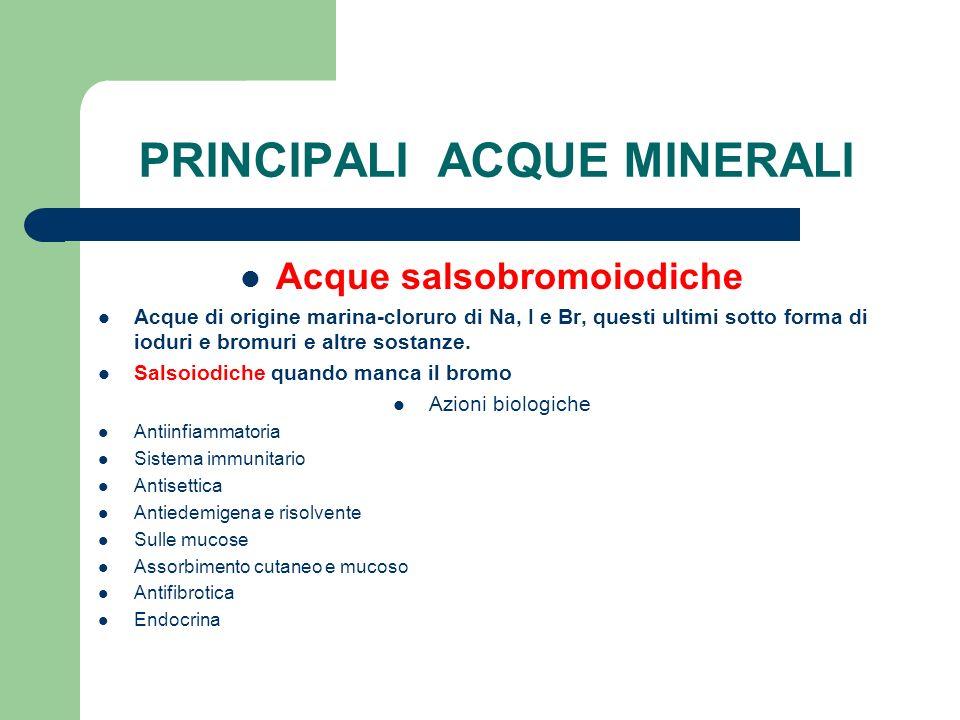 PRINCIPALI ACQUE MINERALI Acque salsobromoiodiche Acque di origine marina-cloruro di Na, I e Br, questi ultimi sotto forma di ioduri e bromuri e altre