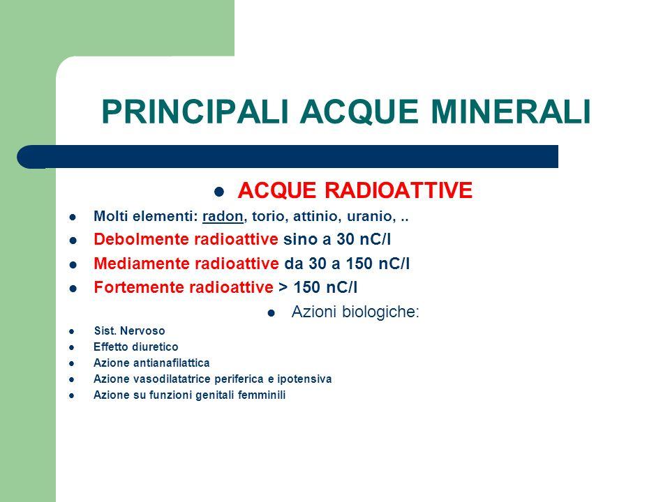 PRINCIPALI ACQUE MINERALI ACQUE RADIOATTIVE Molti elementi: radon, torio, attinio, uranio,.. Debolmente radioattive sino a 30 nC/l Mediamente radioatt