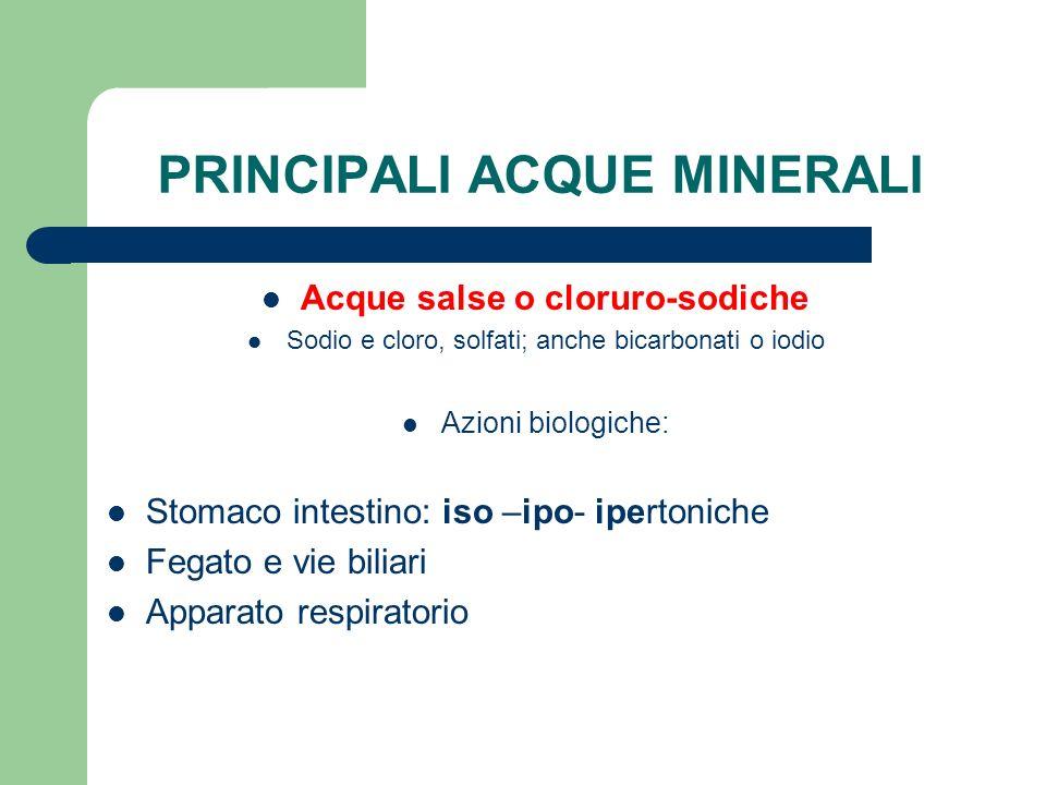 PRINCIPALI ACQUE MINERALI Acque salse o cloruro-sodiche Sodio e cloro, solfati; anche bicarbonati o iodio Azioni biologiche: Stomaco intestino: iso –i