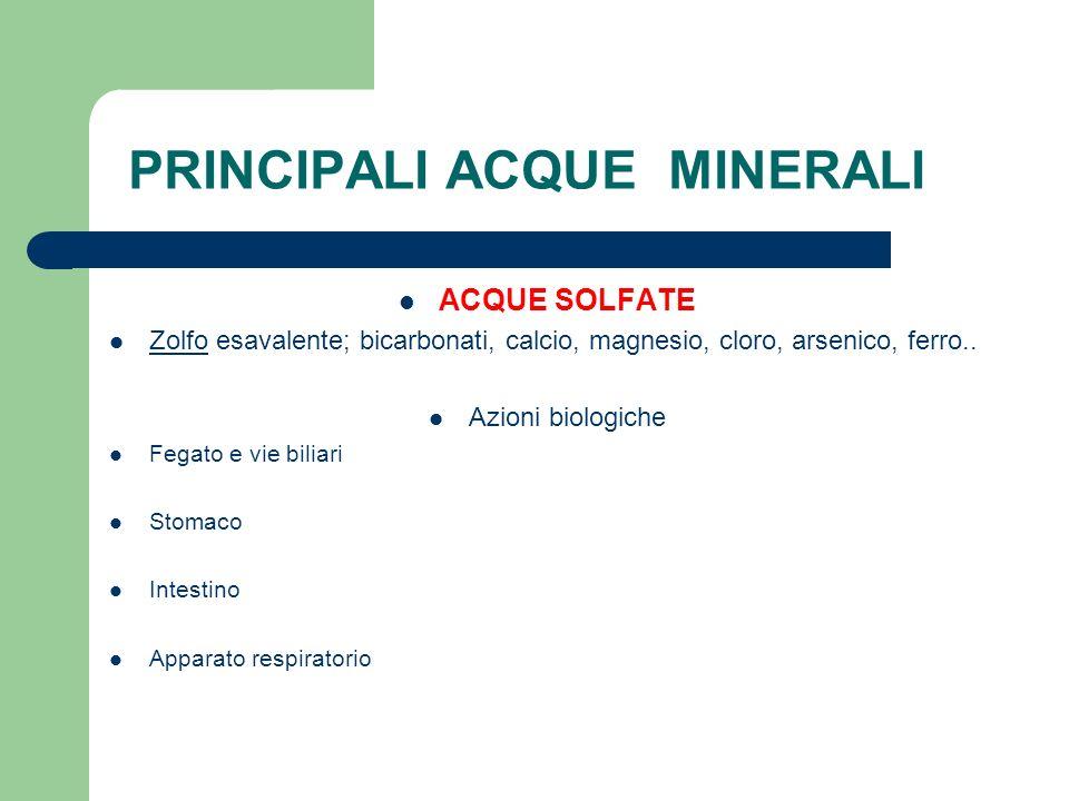 PRINCIPALI ACQUE MINERALI ACQUE SOLFATE Zolfo esavalente; bicarbonati, calcio, magnesio, cloro, arsenico, ferro.. Azioni biologiche Fegato e vie bilia