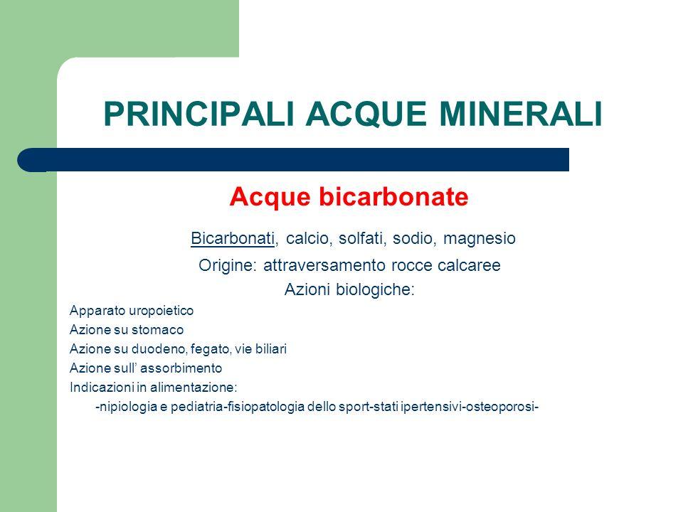 PRINCIPALI ACQUE MINERALI Acque bicarbonate Bicarbonati, calcio, solfati, sodio, magnesio Origine: attraversamento rocce calcaree Azioni biologiche: A
