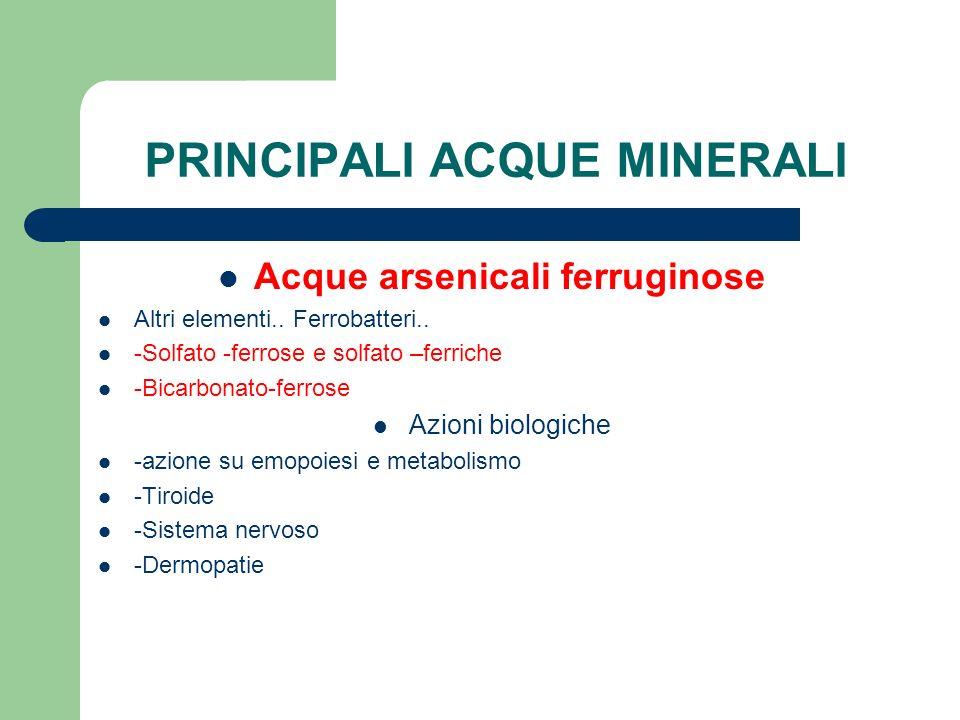 PRINCIPALI ACQUE MINERALI Acque arsenicali ferruginose Altri elementi.. Ferrobatteri.. -Solfato -ferrose e solfato –ferriche -Bicarbonato-ferrose Azio