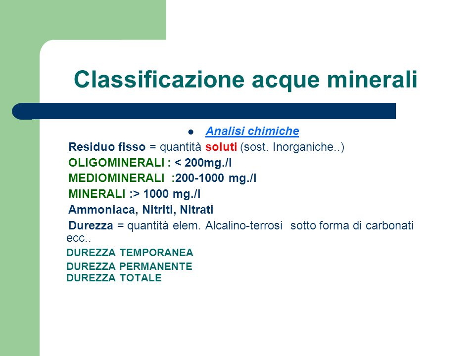 Classificazione acque minerali Analisi chimiche Residuo fisso = quantità soluti (sost. Inorganiche..) OLIGOMINERALI : < 200mg./l MEDIOMINERALI :200-10