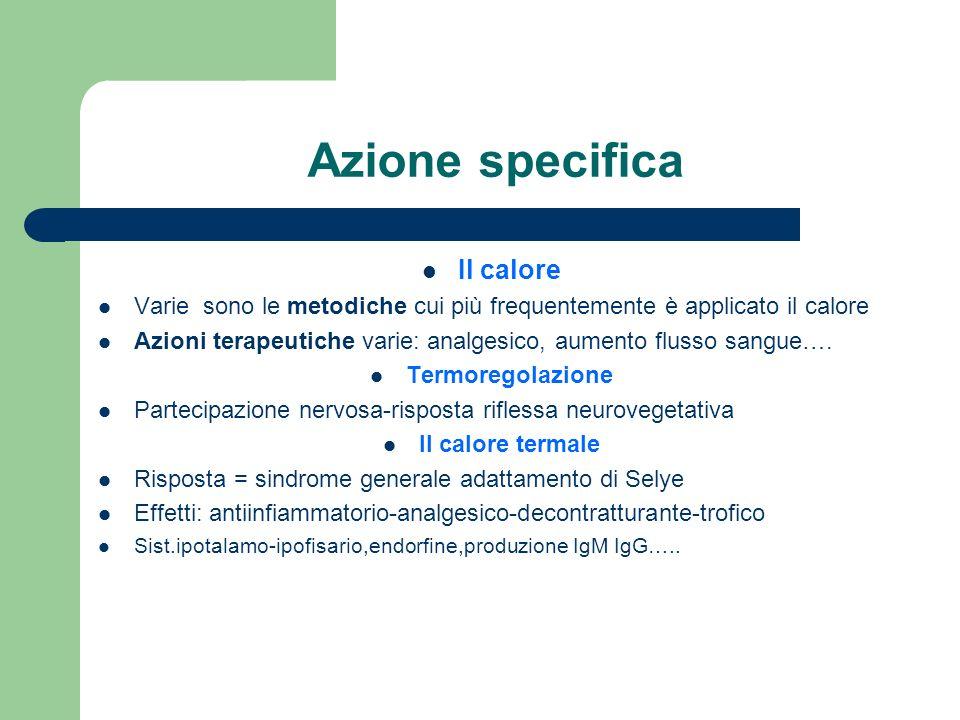 Azione specifica Il calore Varie sono le metodiche cui più frequentemente è applicato il calore Azioni terapeutiche varie: analgesico, aumento flusso