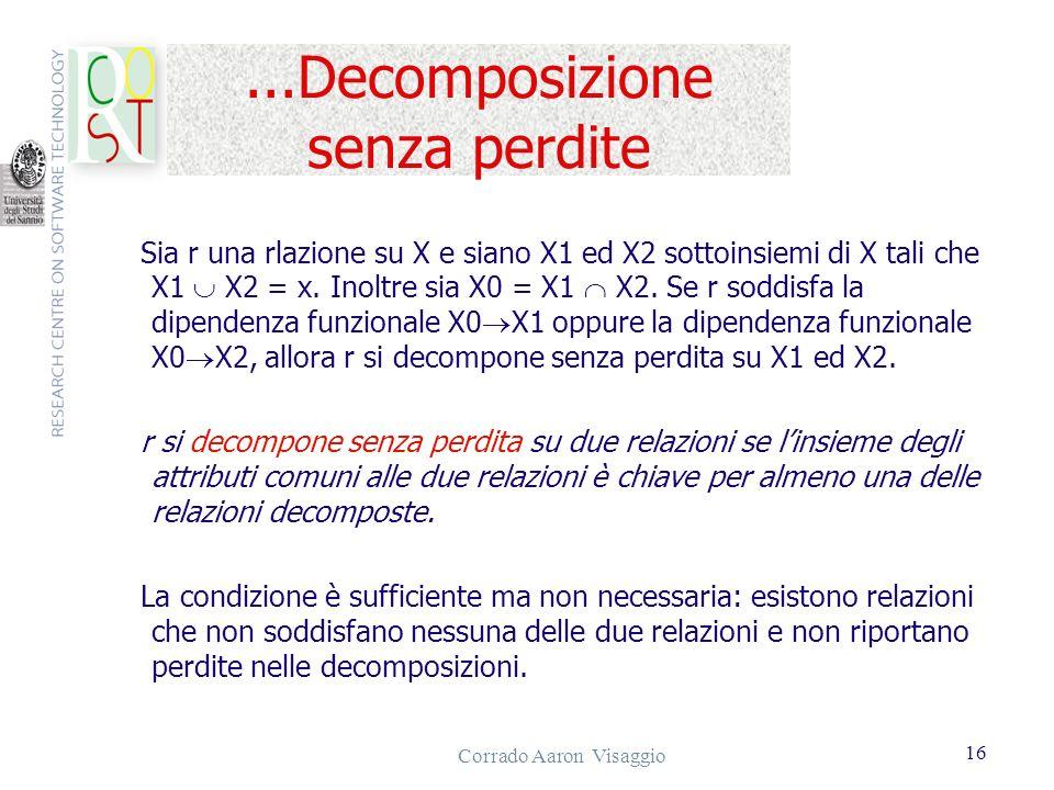 Corrado Aaron Visaggio 16...Decomposizione senza perdite Sia r una rlazione su X e siano X1 ed X2 sottoinsiemi di X tali che X1 X2 = x. Inoltre sia X0