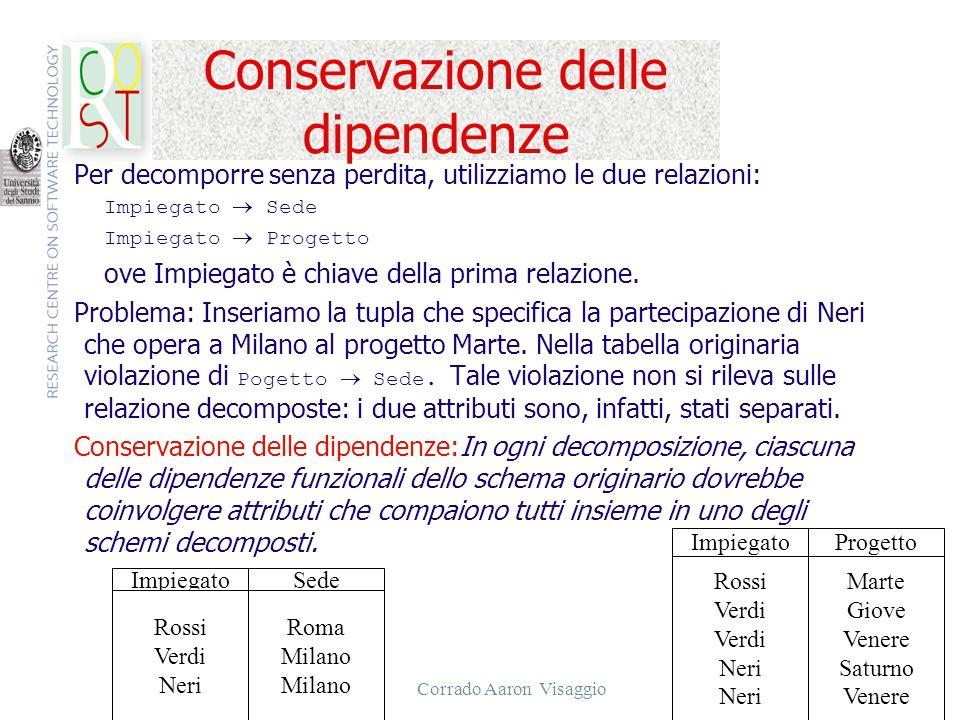 Corrado Aaron Visaggio 17 Conservazione delle dipendenze Per decomporre senza perdita, utilizziamo le due relazioni: Impiegato Sede Impiegato Progetto
