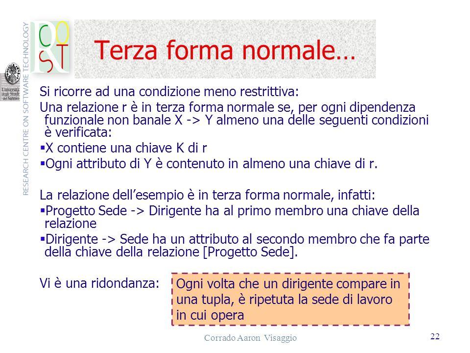 Corrado Aaron Visaggio 22 Terza forma normale… Si ricorre ad una condizione meno restrittiva: Una relazione r è in terza forma normale se, per ogni di