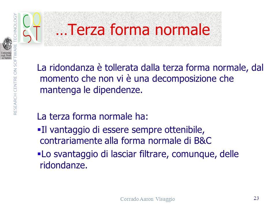 Corrado Aaron Visaggio 23 …Terza forma normale La ridondanza è tollerata dalla terza forma normale, dal momento che non vi è una decomposizione che ma