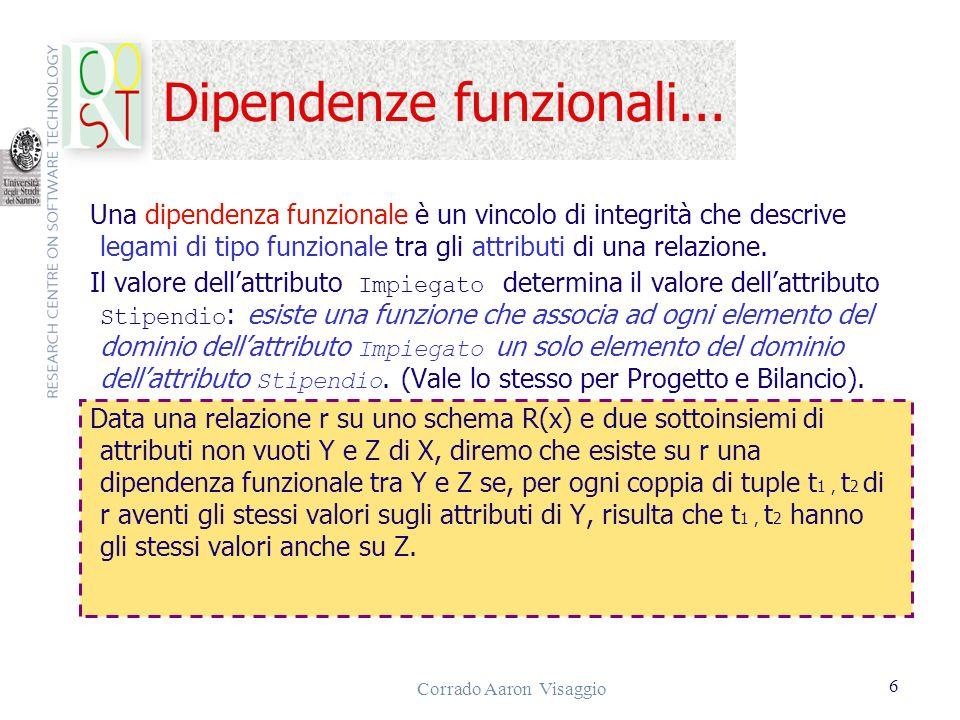 Corrado Aaron Visaggio 6 Dipendenze funzionali... Una dipendenza funzionale è un vincolo di integrità che descrive legami di tipo funzionale tra gli a
