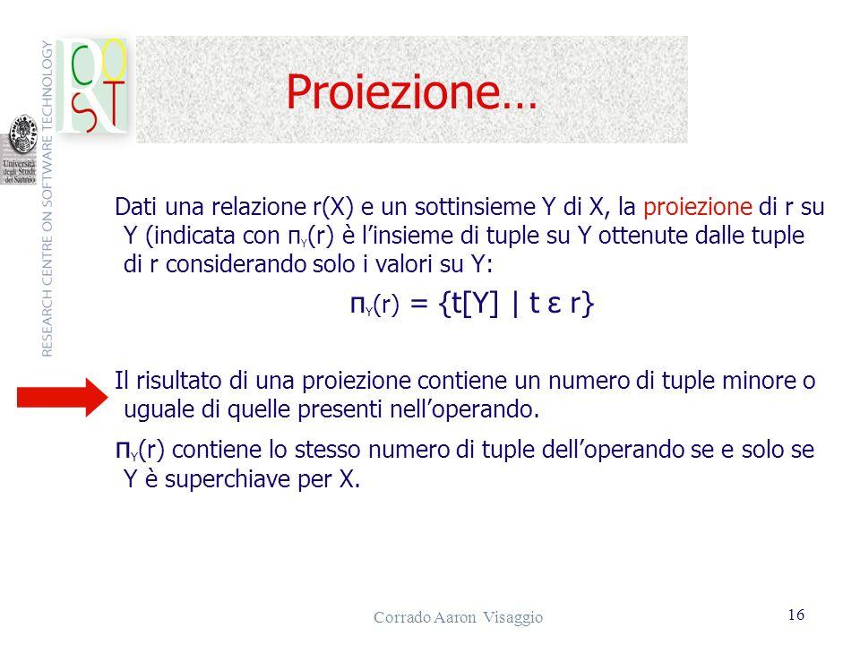 Corrado Aaron Visaggio 16 Proiezione… Dati una relazione r(X) e un sottinsieme Y di X, la proiezione di r su Y (indicata con π Y (r) è linsieme di tup