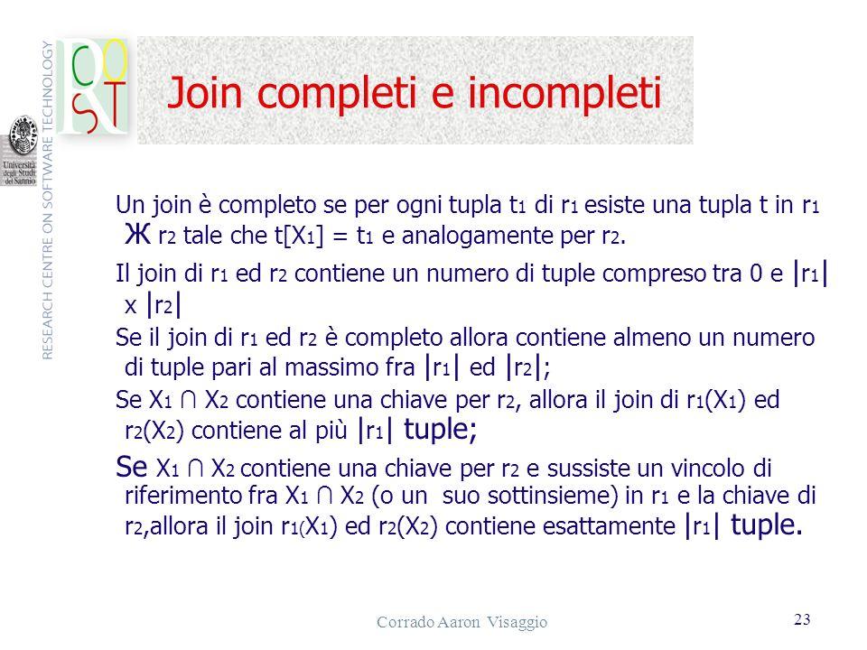 Corrado Aaron Visaggio 23 Join completi e incompleti Un join è completo se per ogni tupla t 1 di r 1 esiste una tupla t in r 1 Ж r 2 tale che t[X 1 ]