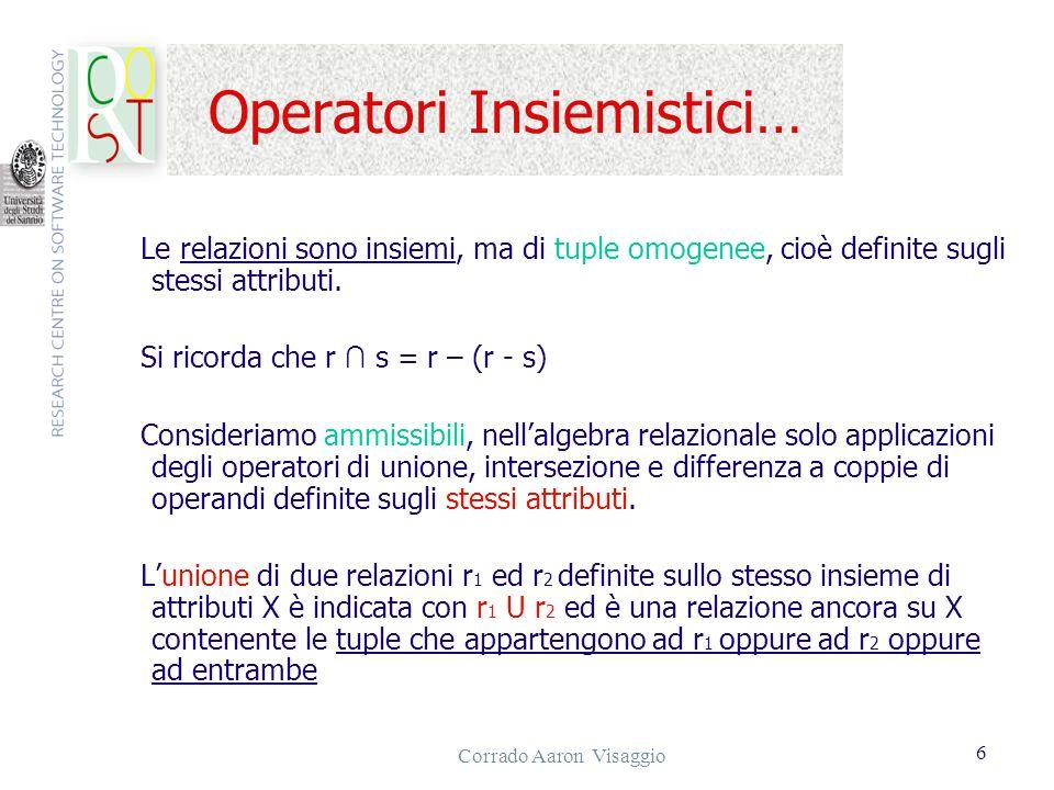Corrado Aaron Visaggio 6 Operatori Insiemistici… Le relazioni sono insiemi, ma di tuple omogenee, cioè definite sugli stessi attributi. Si ricorda che