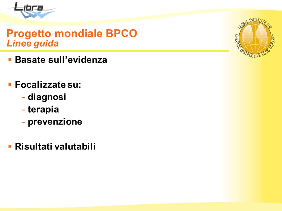 Basate sullevidenza Focalizzate su: - diagnosi - terapia - prevenzione Risultati valutabili Progetto mondiale BPCO Linee guida