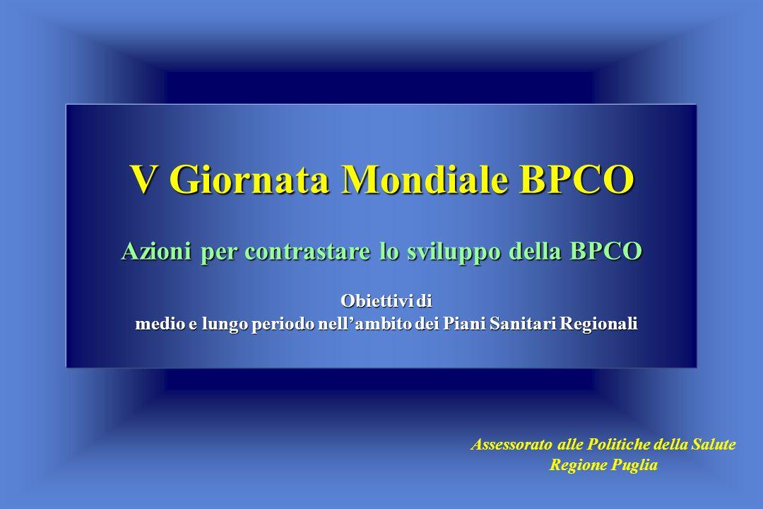 V Giornata Mondiale BPCO Azioni per contrastare lo sviluppo della BPCO Obiettivi di medio e lungo periodo nellambito dei Piani Sanitari Regionali Assessorato alle Politiche della Salute Regione Puglia