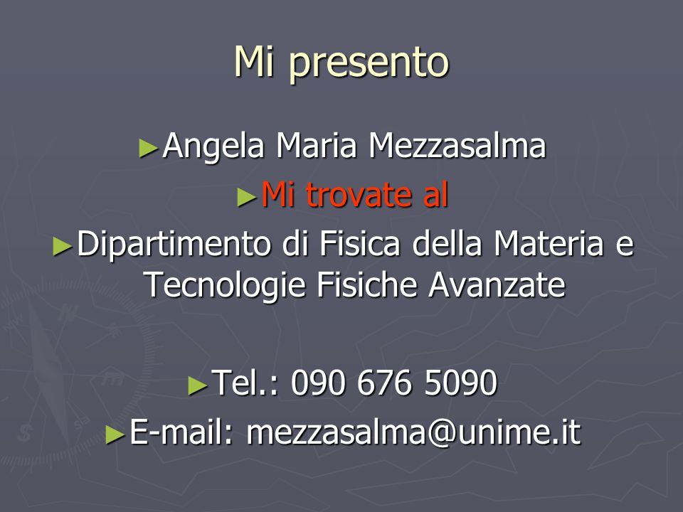 Mi presento Angela Maria Mezzasalma Angela Maria Mezzasalma Mi trovate al Mi trovate al Dipartimento di Fisica della Materia e Tecnologie Fisiche Avan