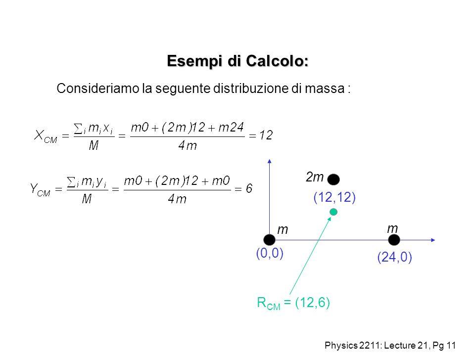 Physics 2211: Lecture 21, Pg 11 Esempi di Calcolo: Consideriamo la seguente distribuzione di massa : (24,0) (0,0) (12,12) m 2m m R CM = (12,6)