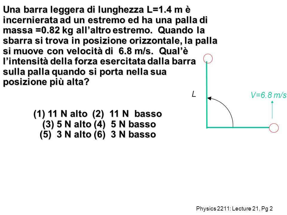 Physics 2211: Lecture 21, Pg 2 Una barra leggera di lunghezza L=1.4 m è incernierata ad un estremo ed ha una palla di massa =0.82 kg allaltro estremo.