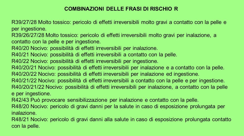 COMBINAZIONI DELLE FRASI DI RISCHIO R R39/27/28 Molto tossico: pericolo di effetti irreversibili molto gravi a contatto con la pelle e per ingestione.