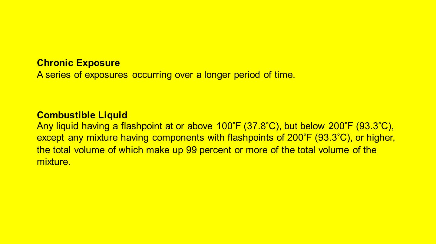 Chronic Exposure A series of exposures occurring over a longer period of time. Combustible Liquid Any liquid having a flashpoint at or above 100°F (37