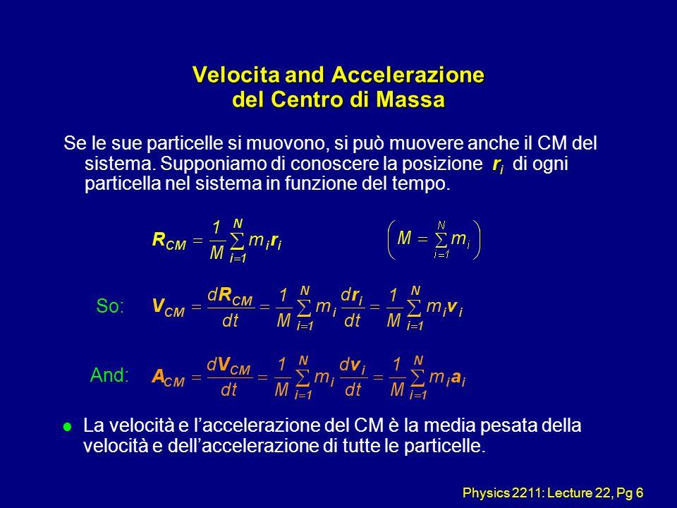 Physics 2211: Lecture 22, Pg 6 Velocita and Accelerazione del Centro di Massa r Se le sue particelle si muovono, si può muovere anche il CM del sistem