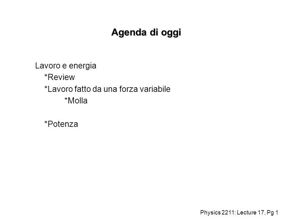 Physics 2211: Lecture 17, Pg 1 Agenda di oggi Lavoro e energia *Review *Lavoro fatto da una forza variabile *Molla *Potenza