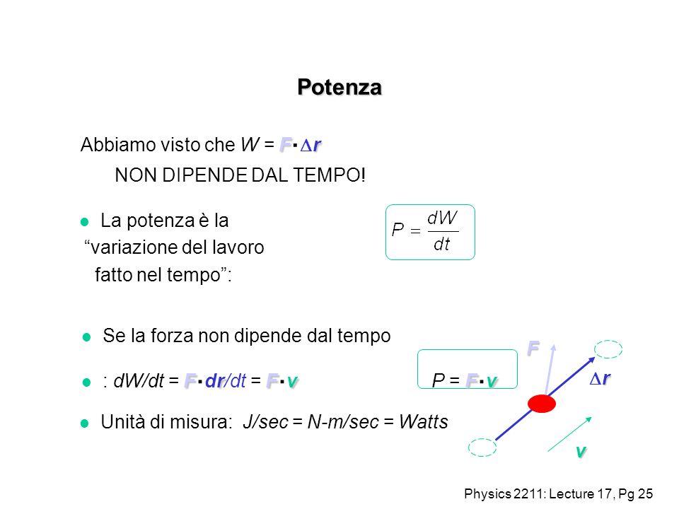 Physics 2211: Lecture 17, Pg 25 Potenza Fr Abbiamo visto che W = F. r NON DIPENDE DAL TEMPO! F r v l La potenza è la variazione del lavoro fatto nel t