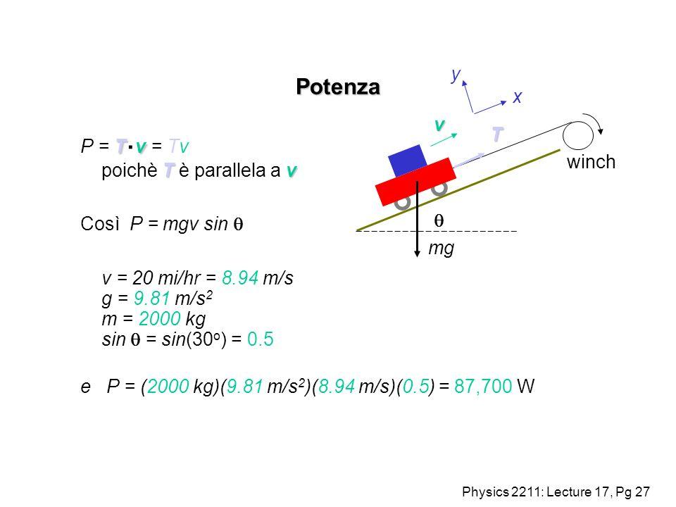 Physics 2211: Lecture 17, Pg 27 Potenza Tv Tv P = T. v = Tv poichè T è parallela a v Così P = mgv sin v = 20 mi/hr = 8.94 m/s g = 9.81 m/s 2 m = 2000