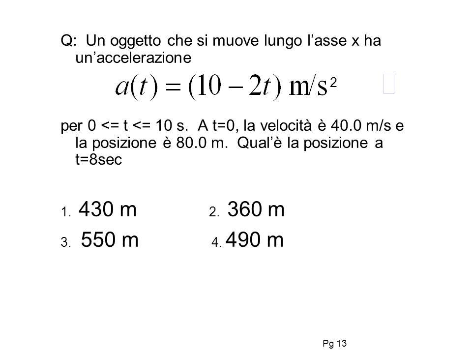 Pg 13 Q: Un oggetto che si muove lungo lasse x ha unaccelerazione per 0 <= t <= 10 s. A t=0, la velocità è 40.0 m/s e la posizione è 80.0 m. Qualè la