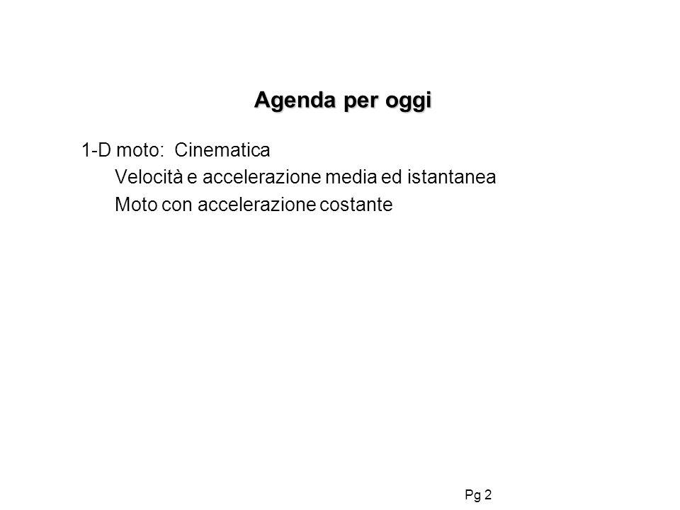Pg 2 Agenda per oggi Agenda per oggi 1-D moto: Cinematica Velocità e accelerazione media ed istantanea Moto con accelerazione costante