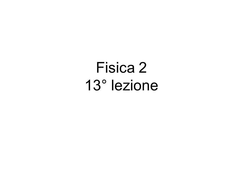 Fisica 2 13° lezione