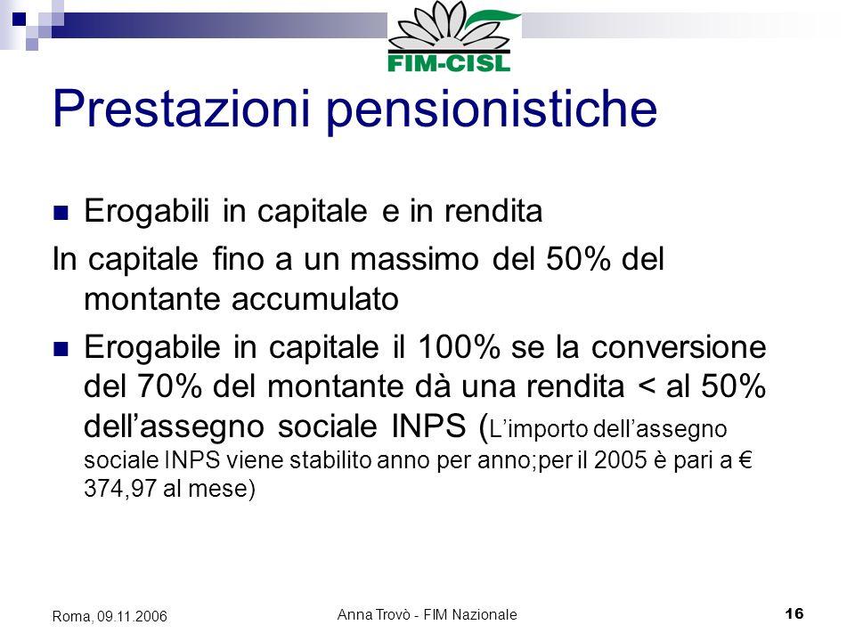 Anna Trovò - FIM Nazionale16 Roma, 09.11.2006 Prestazioni pensionistiche Erogabili in capitale e in rendita In capitale fino a un massimo del 50% del montante accumulato Erogabile in capitale il 100% se la conversione del 70% del montante dà una rendita < al 50% dellassegno sociale INPS ( Limporto dellassegno sociale INPS viene stabilito anno per anno;per il 2005 è pari a 374,97 al mese)
