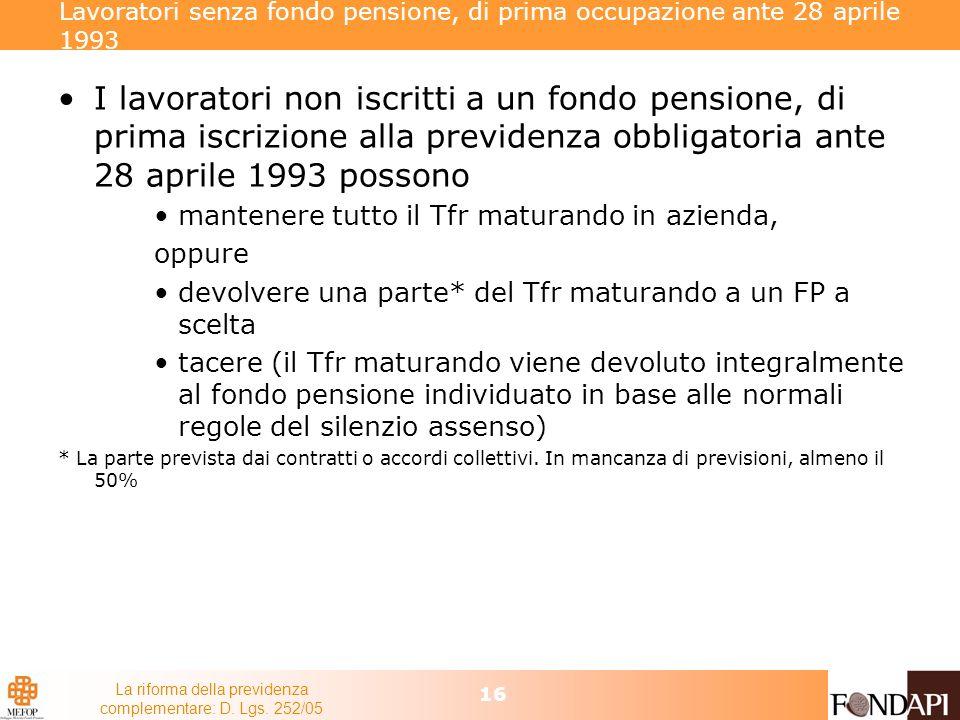 La riforma della previdenza complementare: D. Lgs. 252/05 16 Lavoratori senza fondo pensione, di prima occupazione ante 28 aprile 1993 I lavoratori no