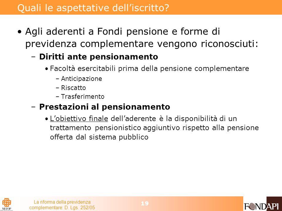 La riforma della previdenza complementare: D. Lgs. 252/05 19 Quali le aspettative delliscritto? Agli aderenti a Fondi pensione e forme di previdenza c