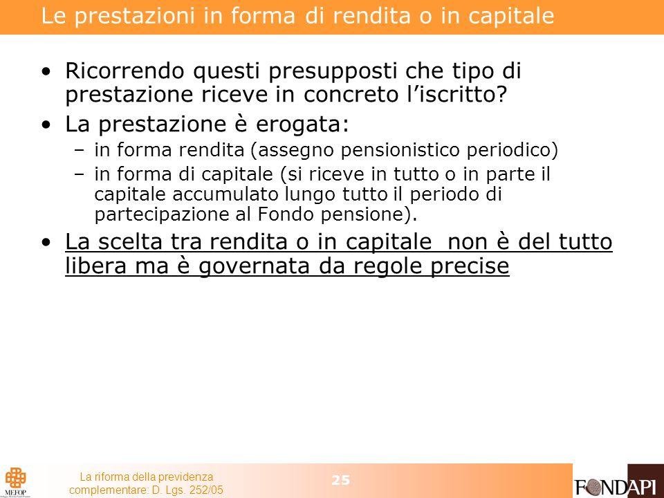 La riforma della previdenza complementare: D. Lgs. 252/05 25 Le prestazioni in forma di rendita o in capitale Ricorrendo questi presupposti che tipo d