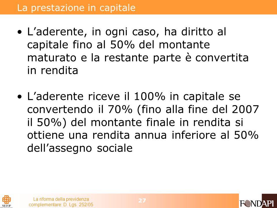 La riforma della previdenza complementare: D. Lgs. 252/05 27 La prestazione in capitale Laderente, in ogni caso, ha diritto al capitale fino al 50% de