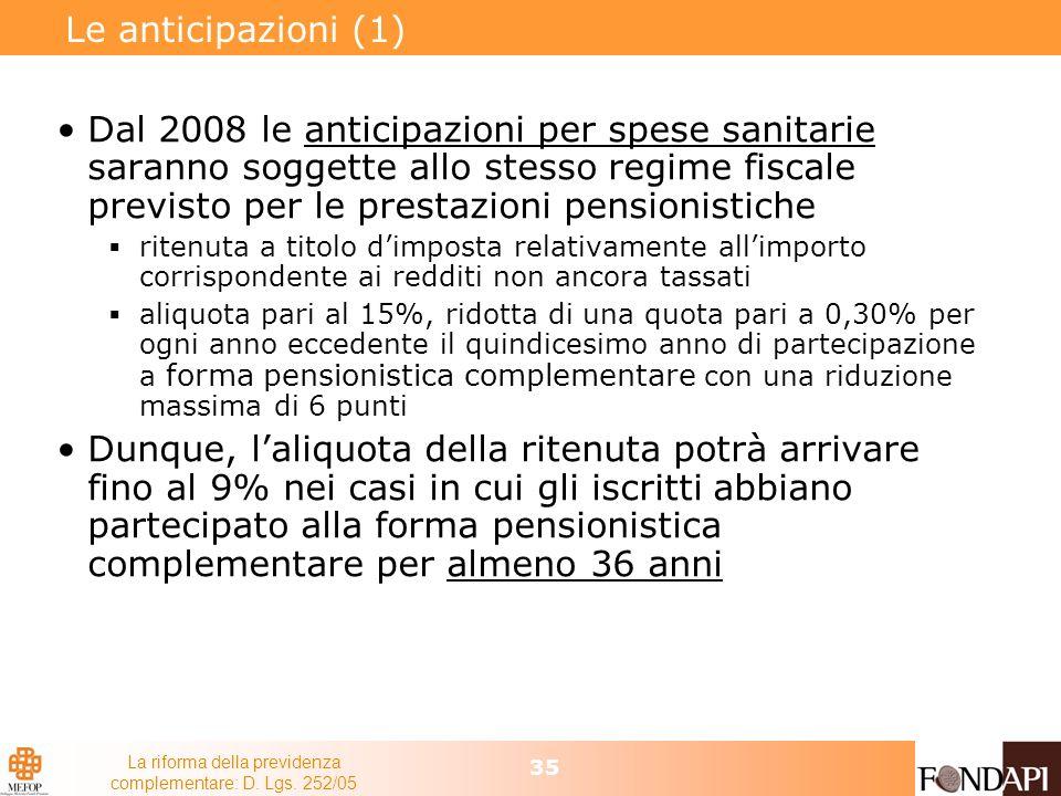 La riforma della previdenza complementare: D. Lgs. 252/05 35 Le anticipazioni (1) Dal 2008 le anticipazioni per spese sanitarie saranno soggette allo
