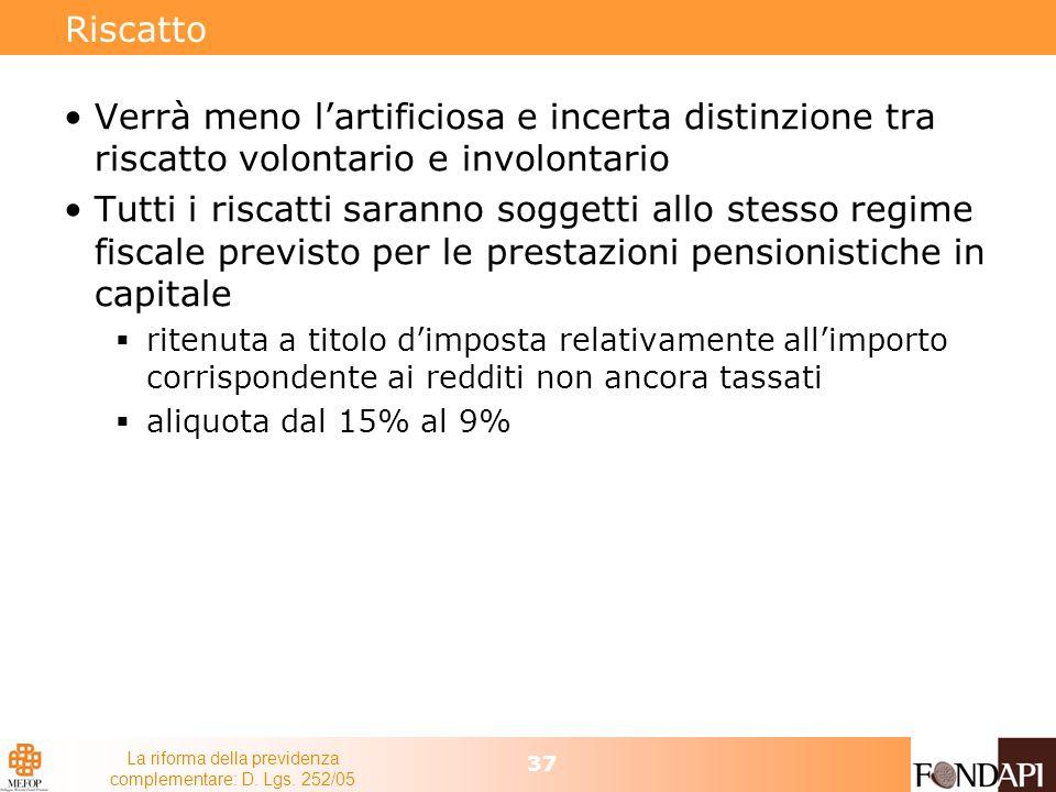 La riforma della previdenza complementare: D. Lgs. 252/05 37 Riscatto Verrà meno lartificiosa e incerta distinzione tra riscatto volontario e involont